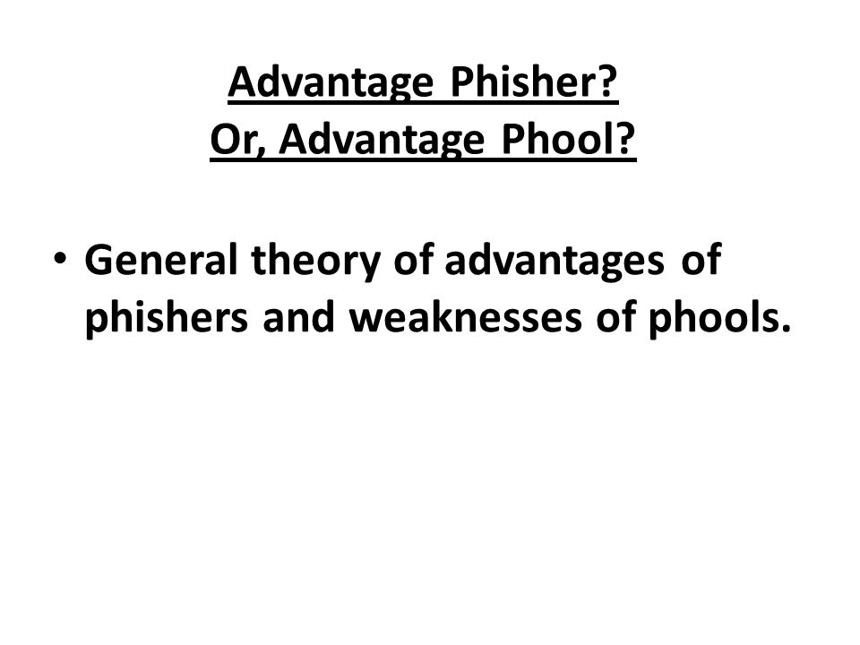 Advantage Phisher? Or, Advantage Phool? General theory of advantages of phishers and weaknesses of phools.