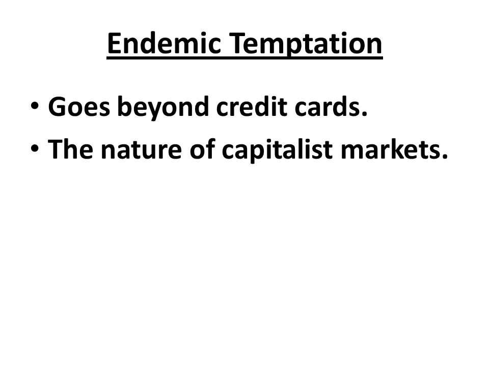Endemic Temptation Goes beyond credit cards. The nature of capitalist markets.