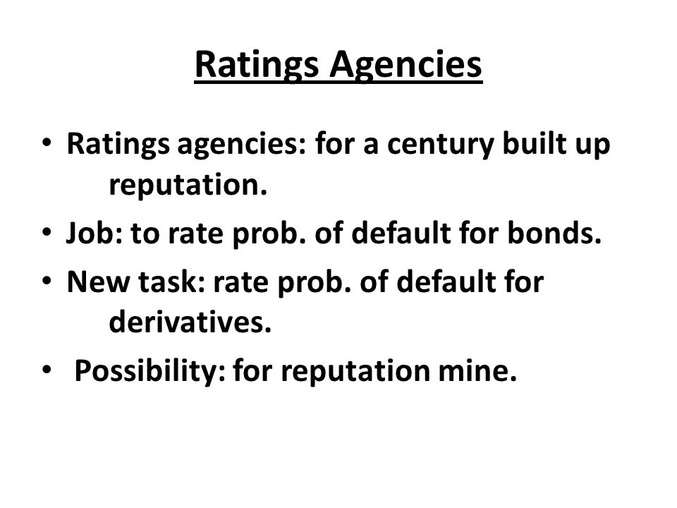 Ratings Agencies Ratings agencies: for a century built up reputation. Job: to rate prob. of default for bonds. New task: rate prob. of default for der