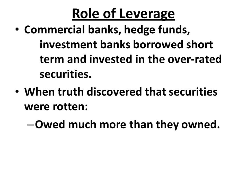 Role of Leverage Commercial banks, hedge funds, investment banks borrowed short term and invested in the over-rated securities. When truth discovered