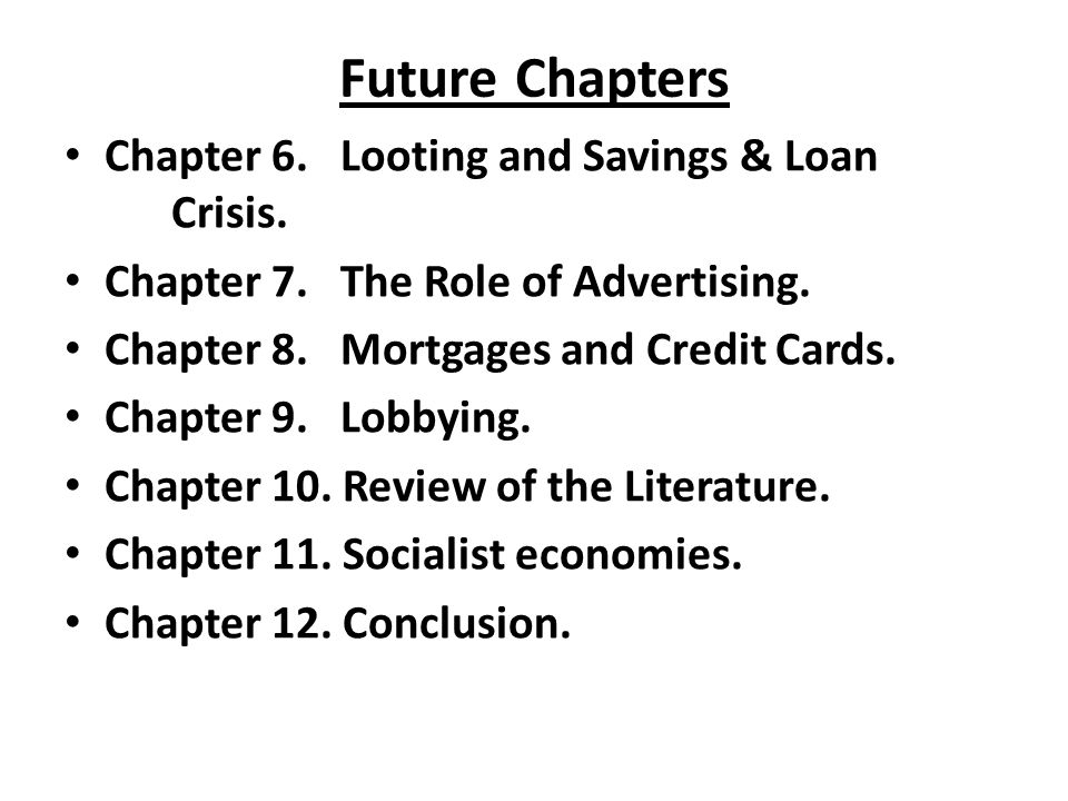 Future Chapters Chapter 6. Looting and Savings & Loan Crisis. Chapter 7. The Role of Advertising. Chapter 8. Mortgages and Credit Cards. Chapter 9. Lo