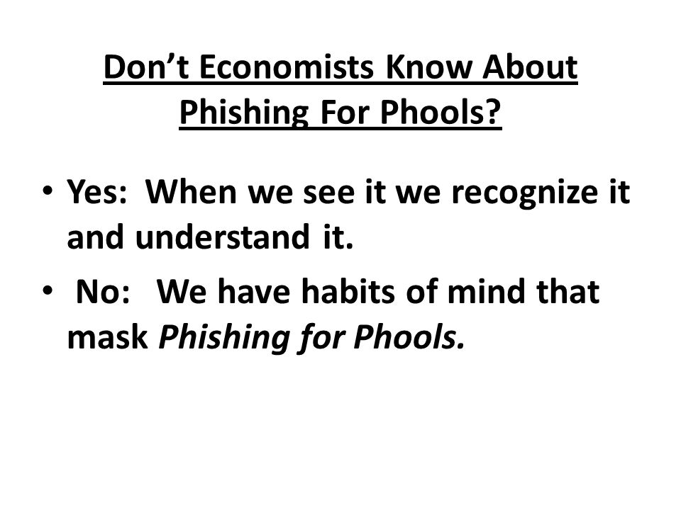 Don't Economists Know About Phishing For Phools? Yes: When we see it we recognize it and understand it. No: We have habits of mind that mask Phishing