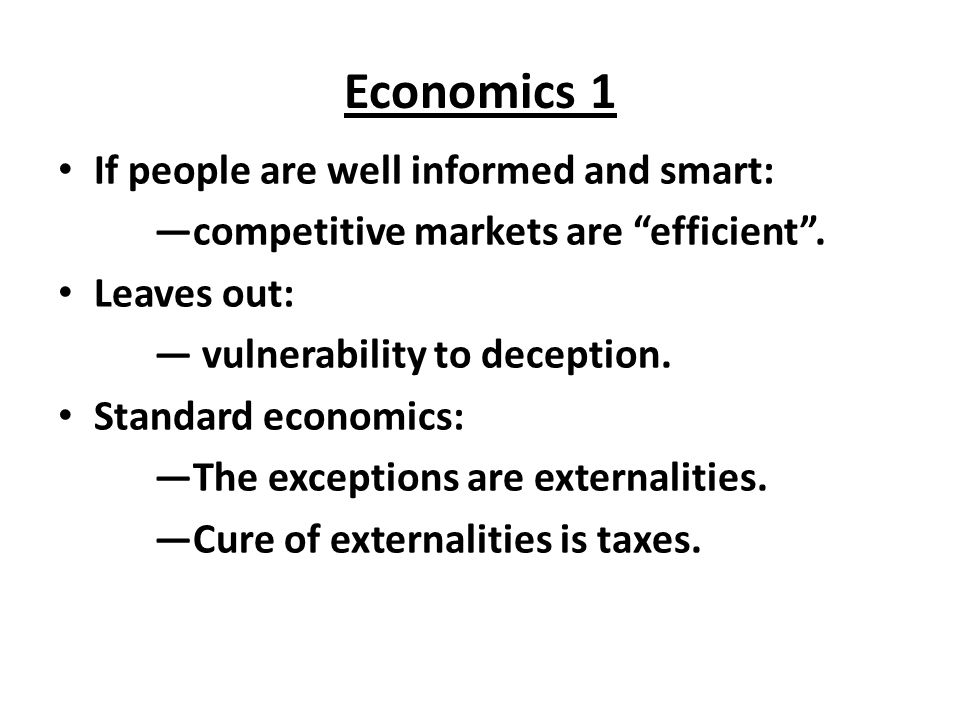 "Economics 1 If people are well informed and smart: —competitive markets are ""efficient"". Leaves out: — vulnerability to deception. Standard economics:"