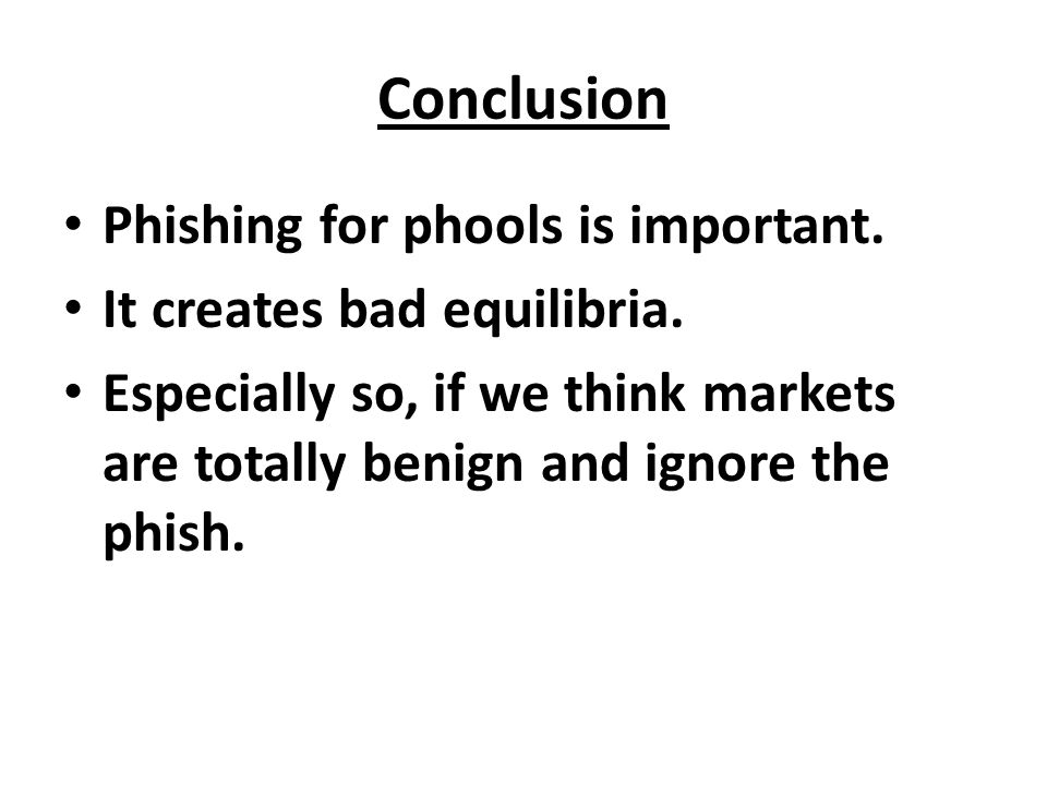 Conclusion Phishing for phools is important. It creates bad equilibria. Especially so, if we think markets are totally benign and ignore the phish.