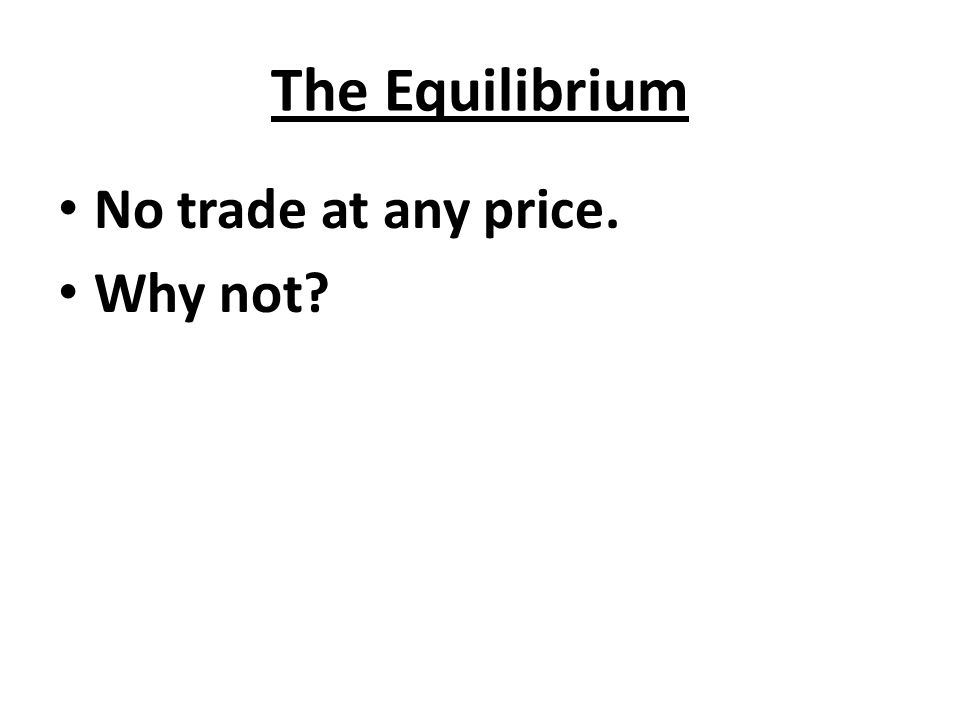 The Equilibrium No trade at any price. Why not?