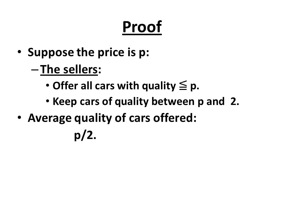 Proof Suppose the price is p: – The sellers: Offer all cars with quality ≦ p. Keep cars of quality between p and 2. Average quality of cars offered: p