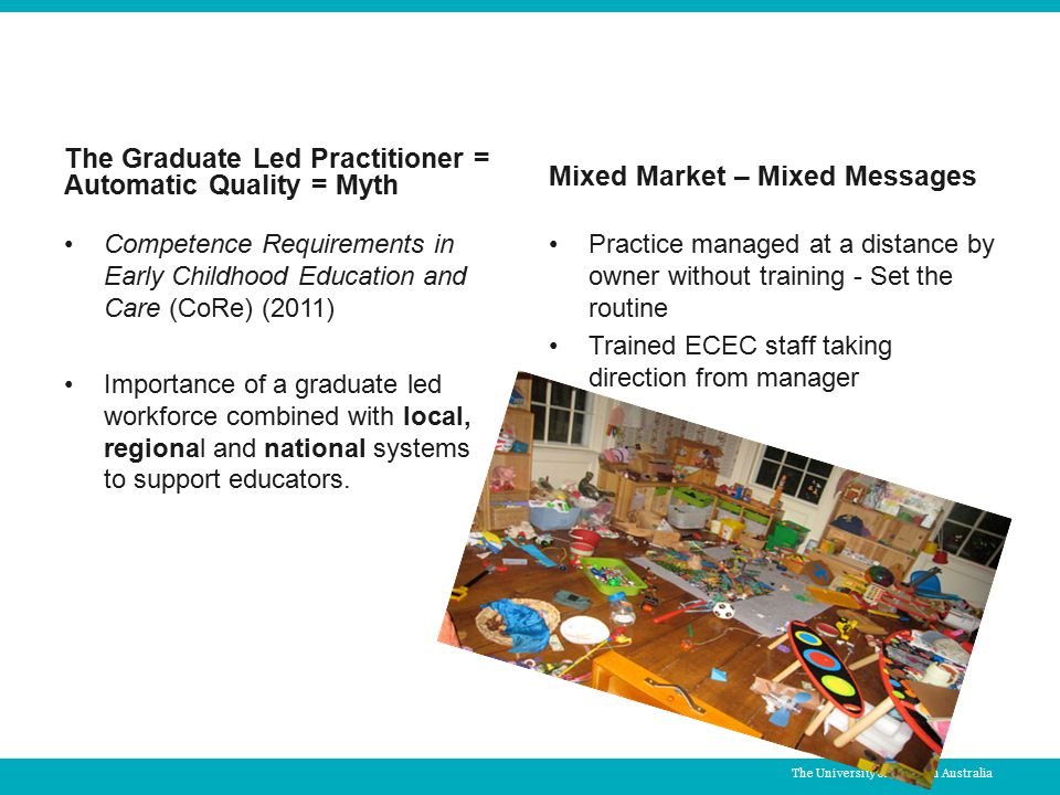 The Graduate Led Practitioner = Automatic Quality = Myth Competence Requirements in Early Childhood Education and Care (CoRe) (2011) Importance of a graduate led workforce combined with local, regional and national systems to support educators.