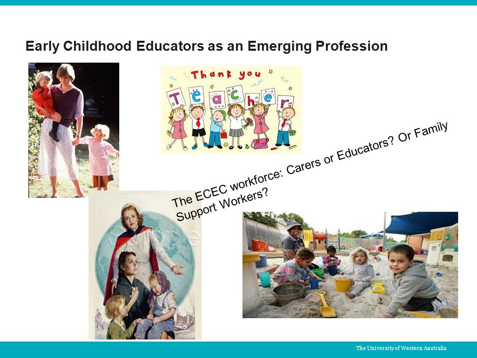 The University of Western Australia Early Childhood Educators as an Emerging Profession The ECEC workforce: Carers or Educators.