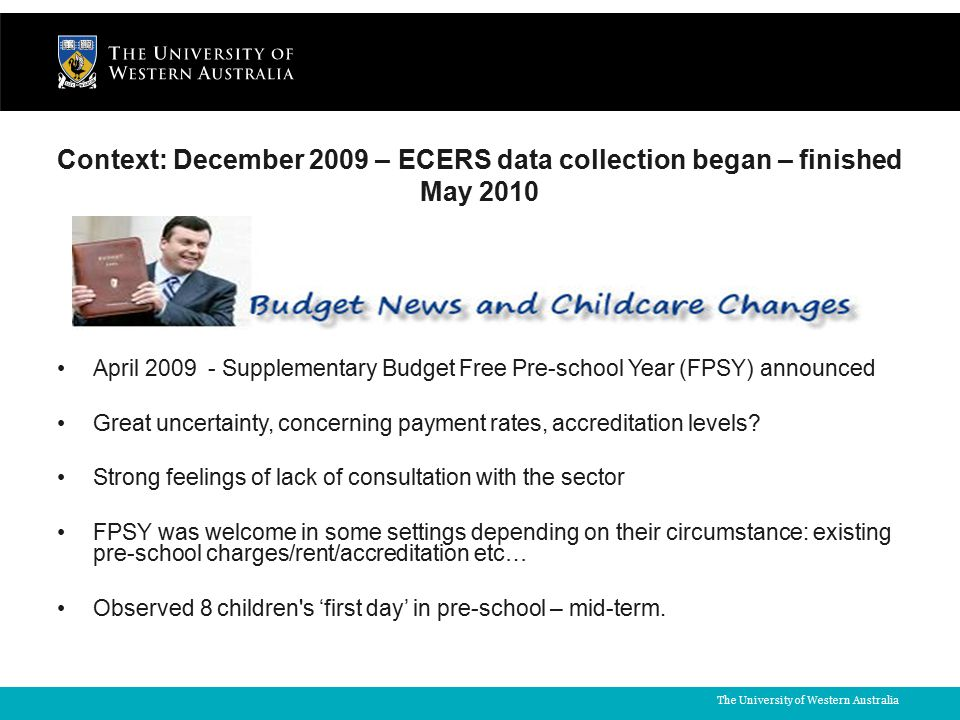 The University of Western Australia Context: December 2009 – ECERS data collection began – finished May 2010 April 2009 - Supplementary Budget Free Pre-school Year (FPSY) announced Great uncertainty, concerning payment rates, accreditation levels.