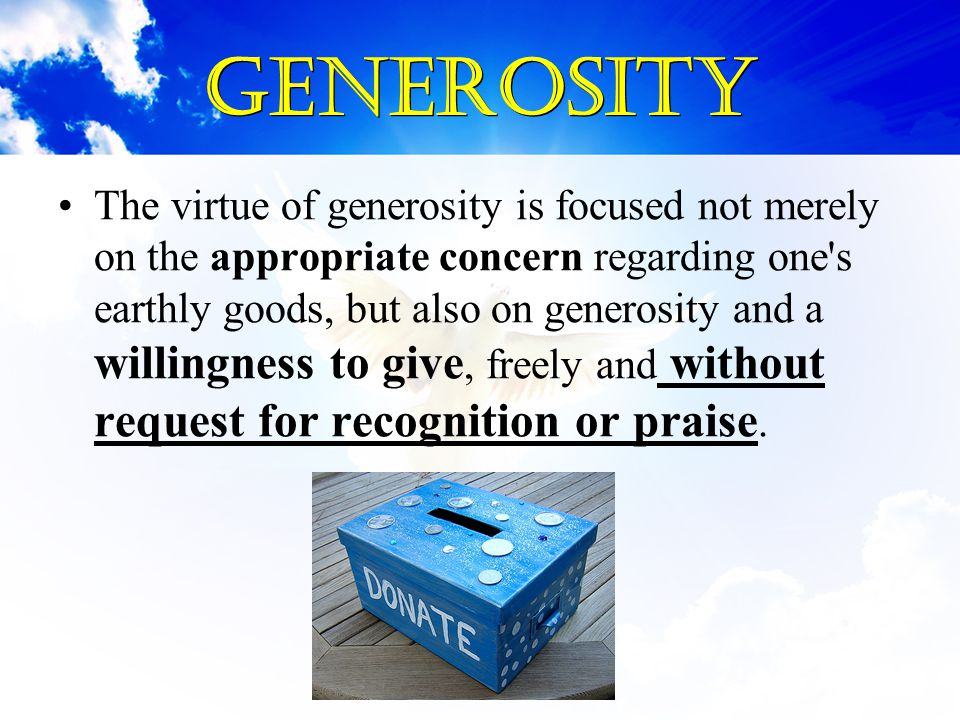Generosity The virtue of generosity is focused not merely on the appropriate concern regarding one's earthly goods, but also on generosity and a willi