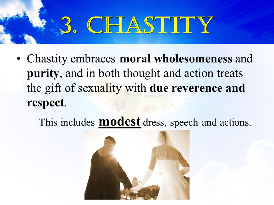3. Chastity Chastity embraces moral wholesomeness and purity, and in both thought and action treats the gift of sexuality with due reverence and respe