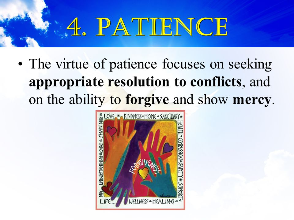 4. Patience The virtue of patience focuses on seeking appropriate resolution to conflicts, and on the ability to forgive and show mercy.
