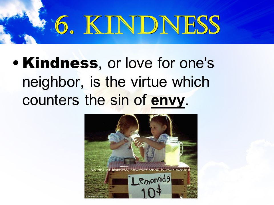 Kindness, or love for one's neighbor, is the virtue which counters the sin of envy.