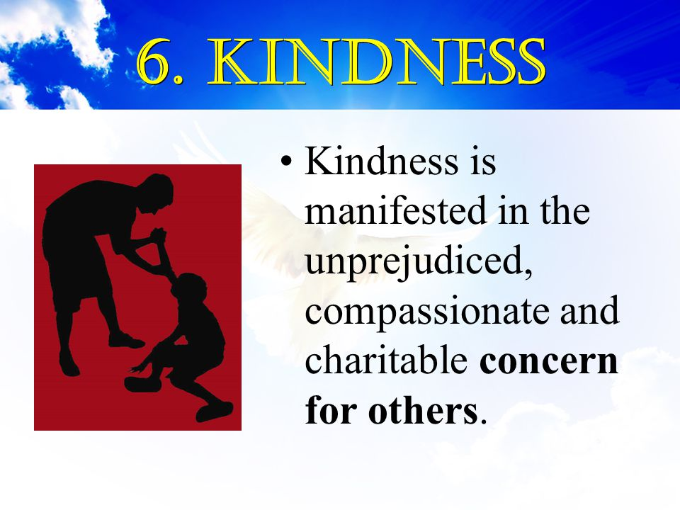 6. Kindness Kindness is manifested in the unprejudiced, compassionate and charitable concern for others.