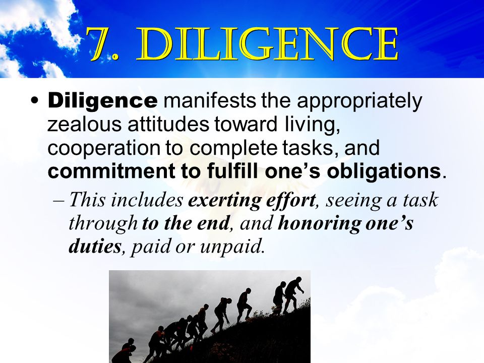 7. Diligence Diligence manifests the appropriately zealous attitudes toward living, cooperation to complete tasks, and commitment to fulfill one's obl