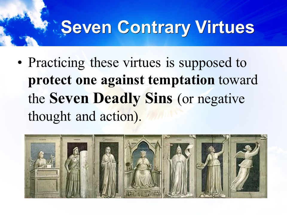 Seven Contrary Virtues Practicing these virtues is supposed to protect one against temptation toward the Seven Deadly Sins (or negative thought and ac