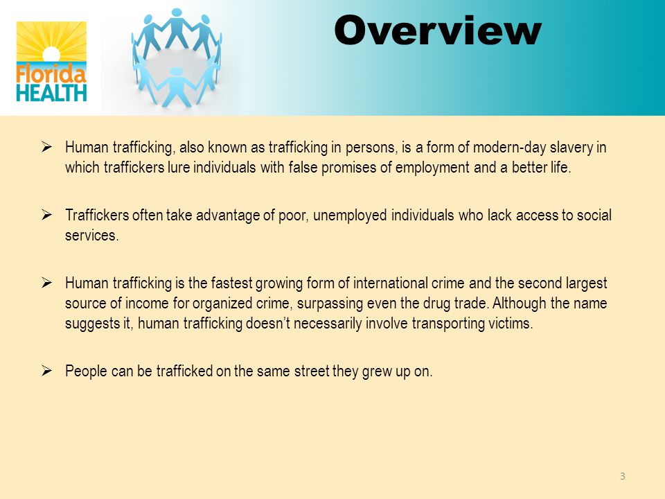 Overview  Human trafficking, also known as trafficking in persons, is a form of modern-day slavery in which traffickers lure individuals with false promises of employment and a better life.