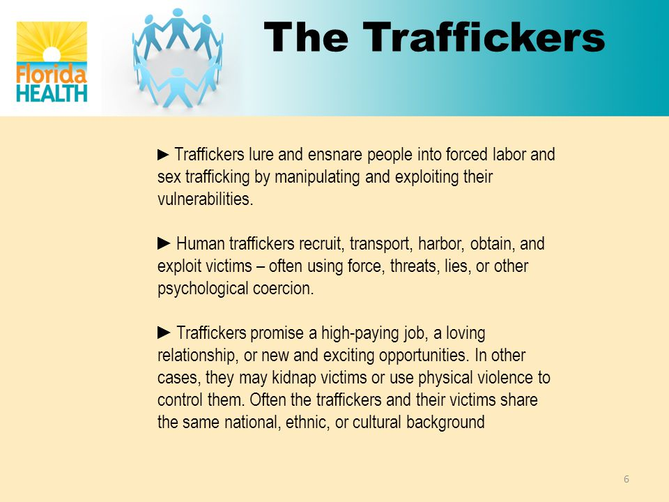 The Traffickers ► Traffickers lure and ensnare people into forced labor and sex trafficking by manipulating and exploiting their vulnerabilities.