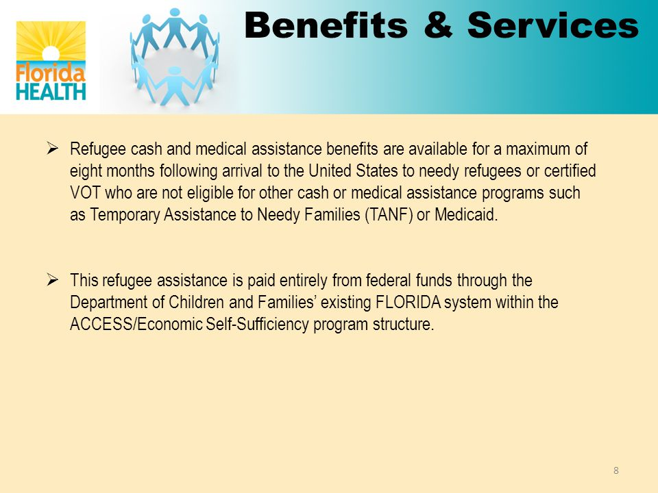 Benefits & Services  Refugee cash and medical assistance benefits are available for a maximum of eight months following arrival to the United States to needy refugees or certified VOT who are not eligible for other cash or medical assistance programs such as Temporary Assistance to Needy Families (TANF) or Medicaid.