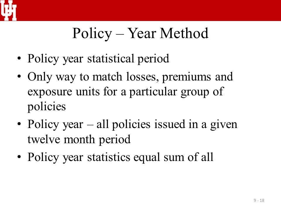 Policy – Year Method Policy year statistical period Only way to match losses, premiums and exposure units for a particular group of policies Policy ye