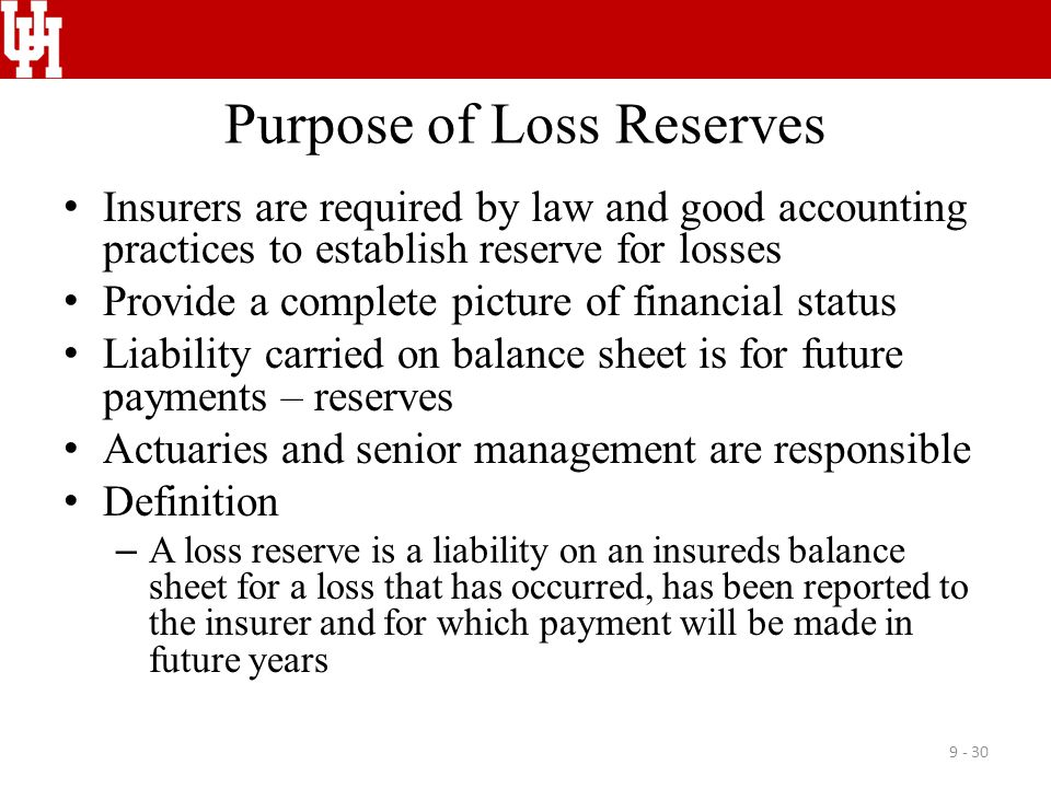 Purpose of Loss Reserves Insurers are required by law and good accounting practices to establish reserve for losses Provide a complete picture of fina