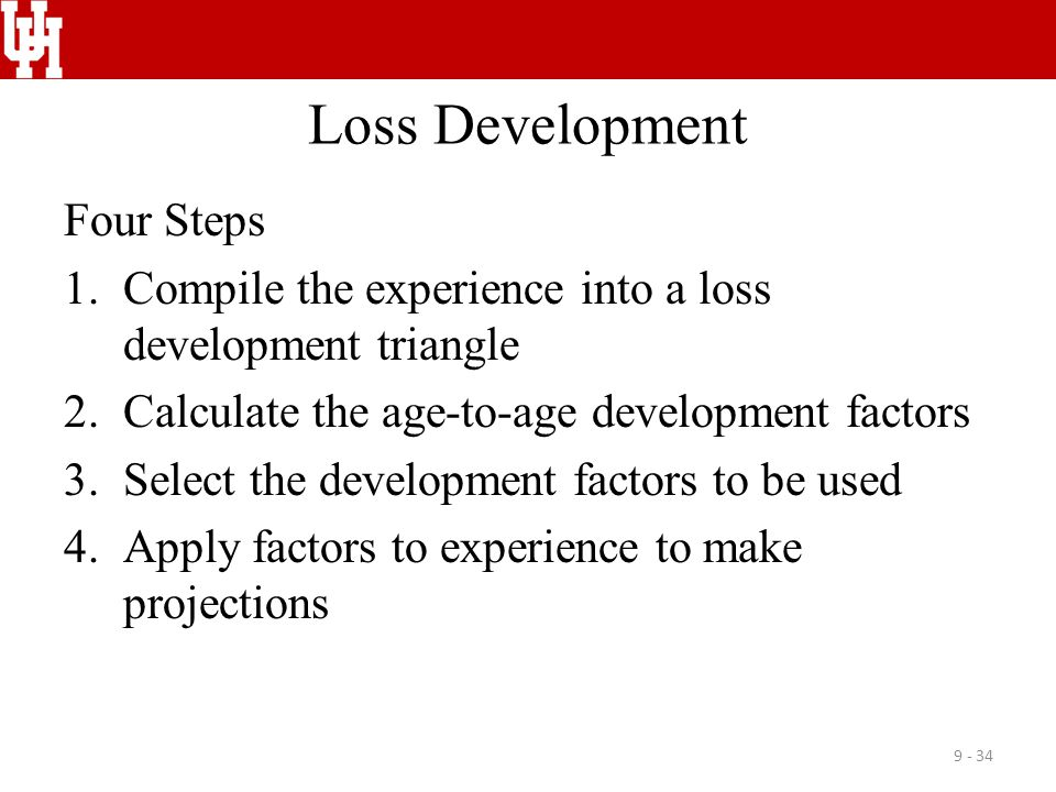 Loss Development Four Steps 1.Compile the experience into a loss development triangle 2.Calculate the age-to-age development factors 3.Select the deve