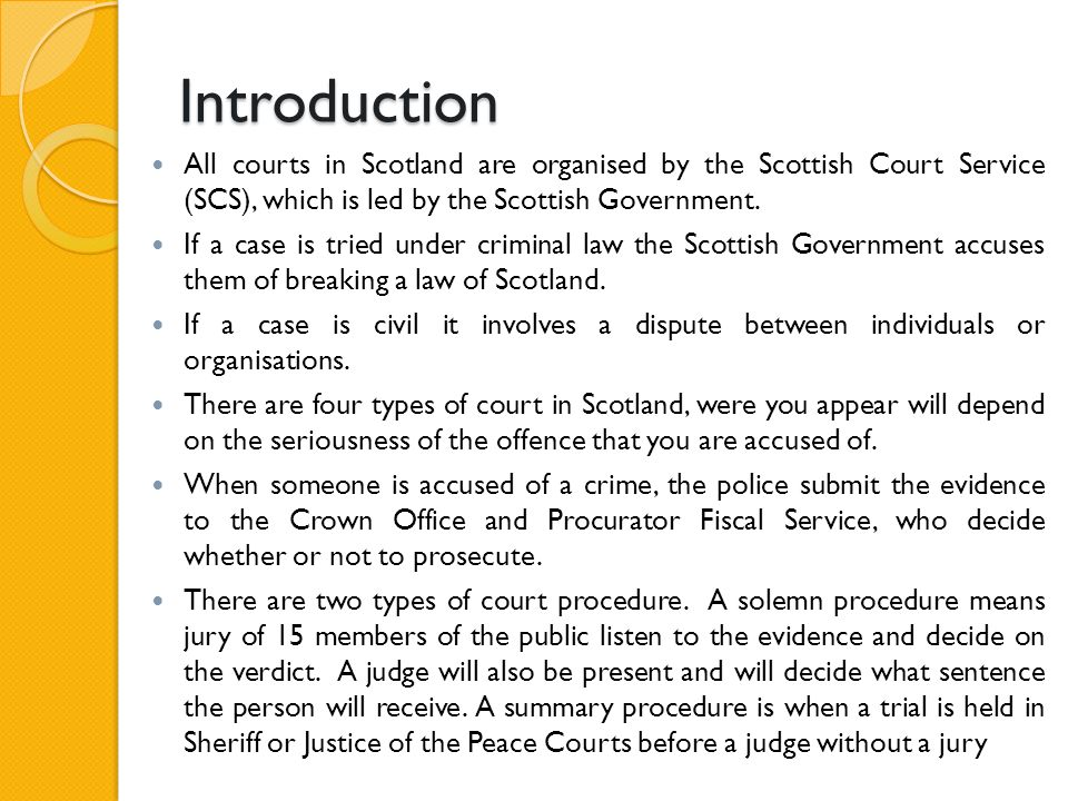 Introduction All courts in Scotland are organised by the Scottish Court Service (SCS), which is led by the Scottish Government. If a case is tried und