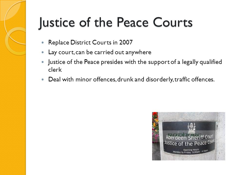 Justice of the Peace Courts Replace District Courts in 2007 Lay court, can be carried out anywhere Justice of the Peace presides with the support of a
