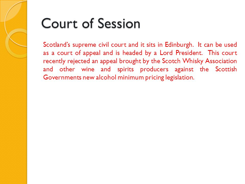 Court of Session Scotland's supreme civil court and it sits in Edinburgh. It can be used as a court of appeal and is headed by a Lord President. This
