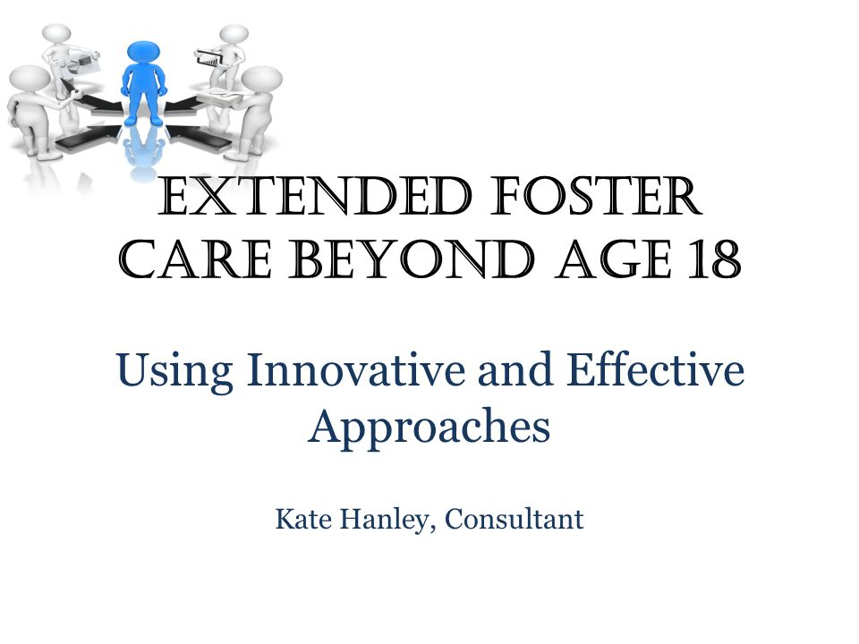 Extended Foster Care Beyond Age 18 Using Innovative and Effective Approaches Kate Hanley, Consultant