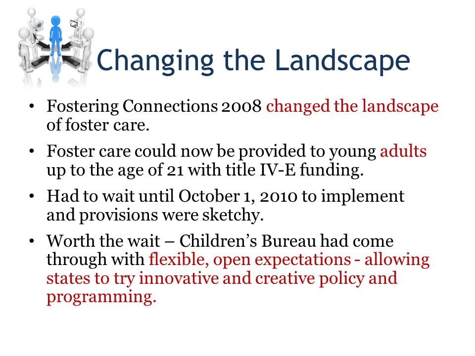 Changing the Landscape Fostering Connections 2008 changed the landscape of foster care.
