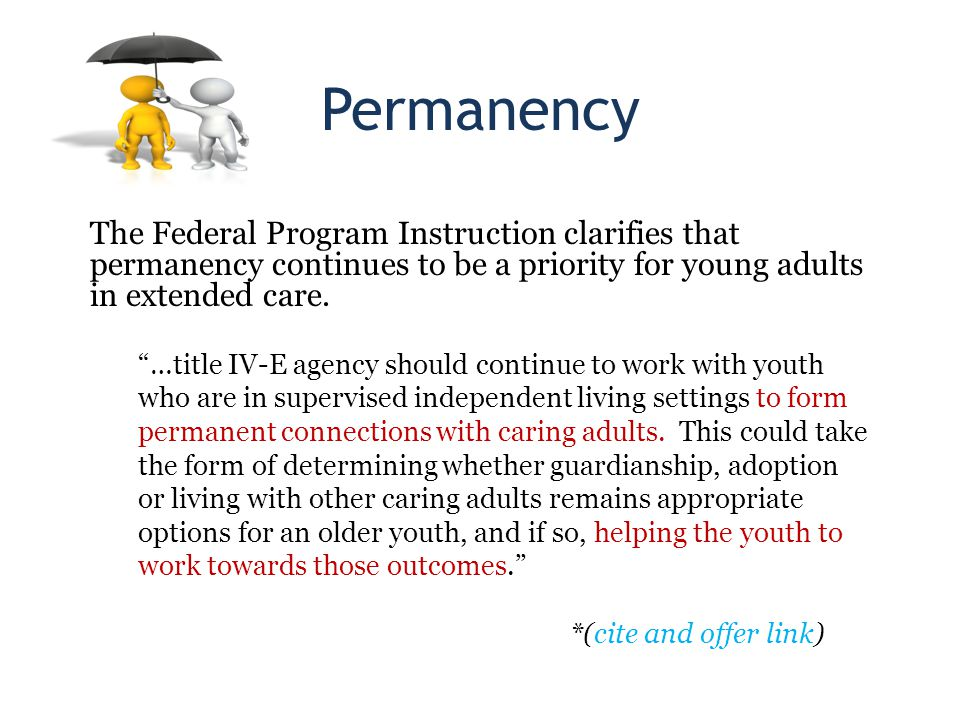 Permanency The Federal Program Instruction clarifies that permanency continues to be a priority for young adults in extended care.