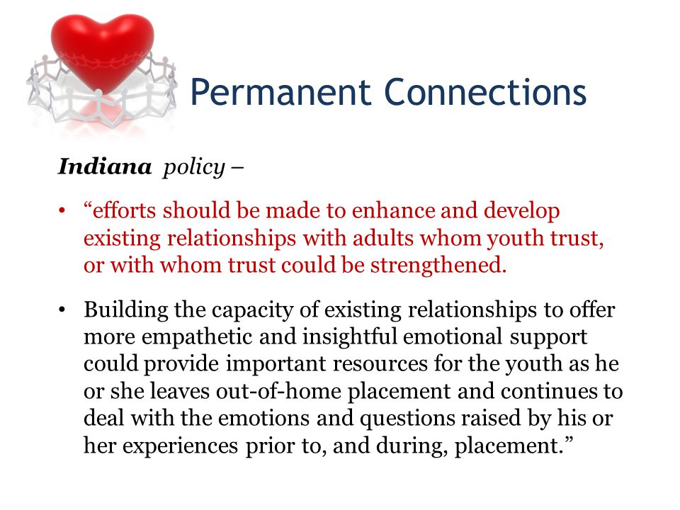 Permanent Connections Indiana policy – efforts should be made to enhance and develop existing relationships with adults whom youth trust, or with whom trust could be strengthened.