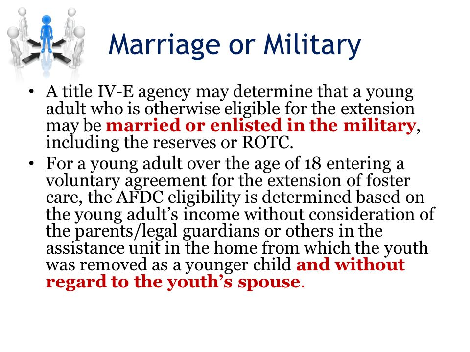 Marriage or Military A title IV-E agency may determine that a young adult who is otherwise eligible for the extension may be married or enlisted in the military, including the reserves or ROTC.
