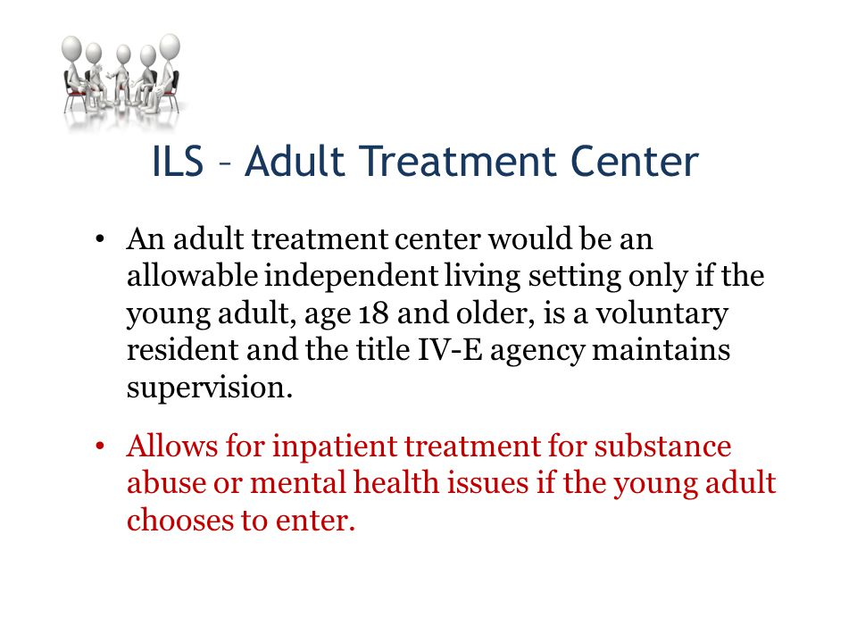 ILS – Adult Treatment Center An adult treatment center would be an allowable independent living setting only if the young adult, age 18 and older, is a voluntary resident and the title IV-E agency maintains supervision.