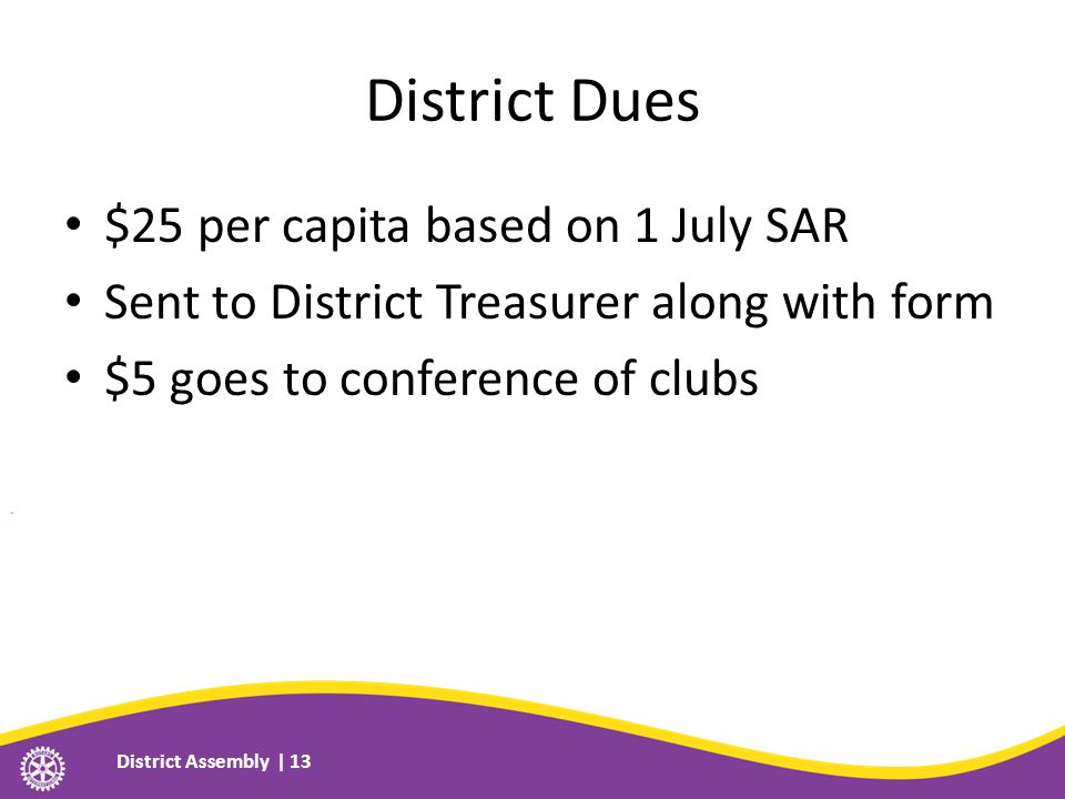 District Dues $25 per capita based on 1 July SAR Sent to District Treasurer along with form $5 goes to conference of clubs District Assembly | 13