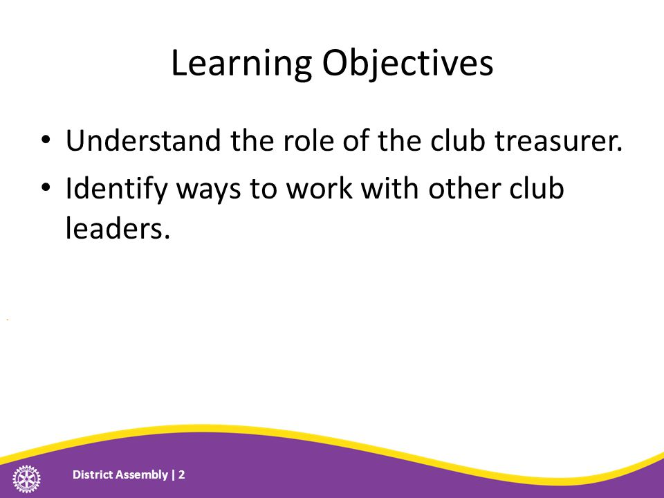 Learning Objectives Understand the role of the club treasurer. Identify ways to work with other club leaders. District Assembly | 2