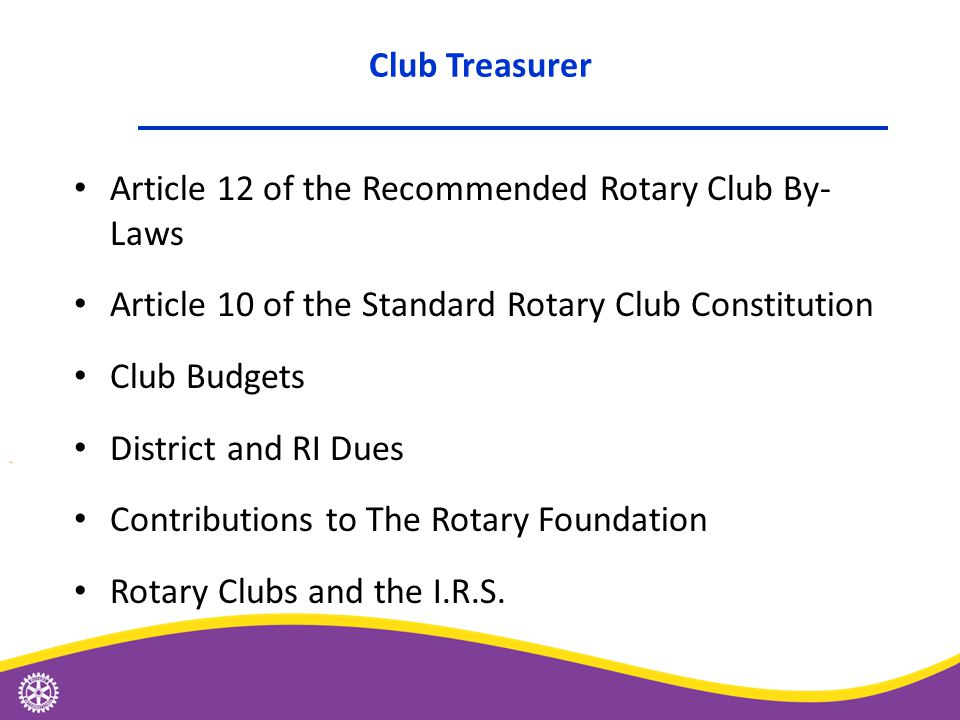 Article 12 of the Recommended Rotary Club By- Laws Article 10 of the Standard Rotary Club Constitution Club Budgets District and RI Dues Contributions to The Rotary Foundation Rotary Clubs and the I.R.S.