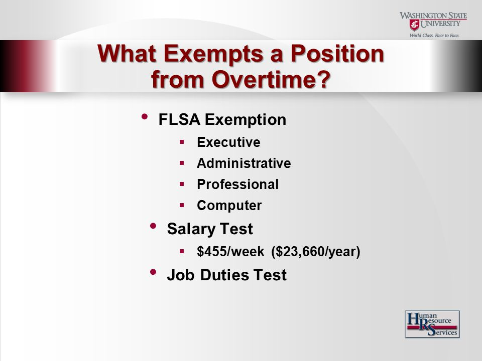 FLSA Exemption  Executive  Administrative  Professional  Computer Salary Test  $455/week ($23,660/year) Job Duties Test What Exempts a Position from Overtime
