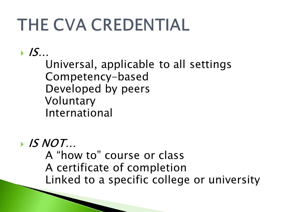  IS… Universal, applicable to all settings Competency-based Developed by peers Voluntary International  IS NOT… A how to course or class A certificate of completion Linked to a specific college or university