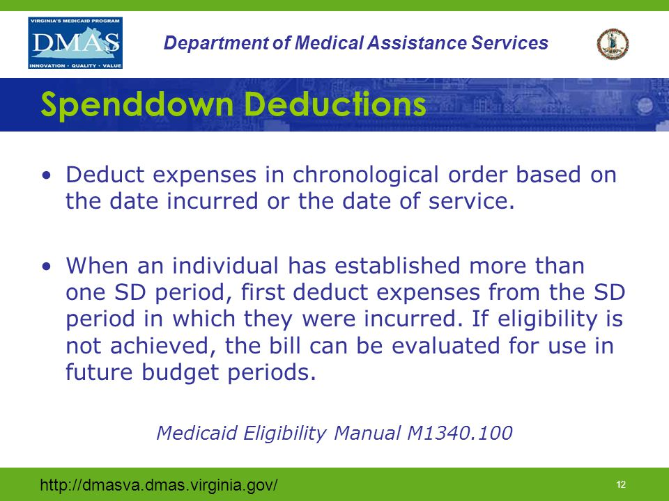 http://dmasva.dmas.virginia.gov/ 12 Department of Medical Assistance Services Spenddown Deductions Deduct expenses in chronological order based on the date incurred or the date of service.