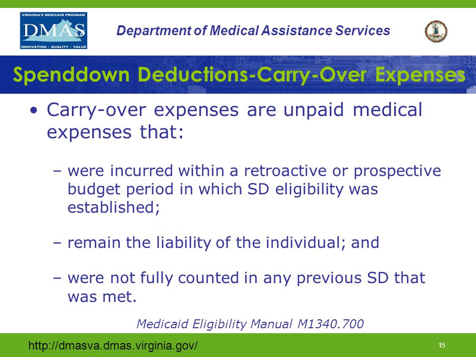 http://dmasva.dmas.virginia.gov/ 15 Department of Medical Assistance Services Spenddown Deductions-Carry-Over Expenses Carry-over expenses are unpaid medical expenses that: –were incurred within a retroactive or prospective budget period in which SD eligibility was established; –remain the liability of the individual; and –were not fully counted in any previous SD that was met.