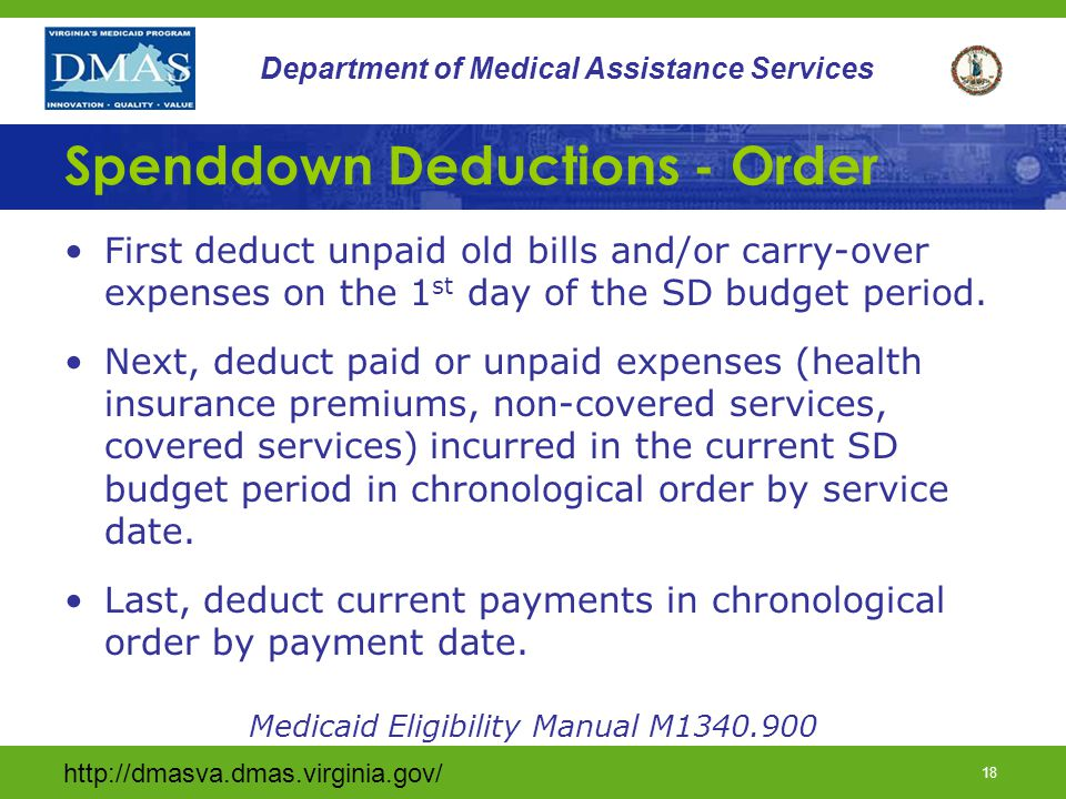 http://dmasva.dmas.virginia.gov/ 18 Department of Medical Assistance Services Spenddown Deductions - Order First deduct unpaid old bills and/or carry-over expenses on the 1 st day of the SD budget period.
