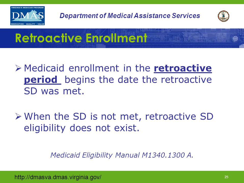 http://dmasva.dmas.virginia.gov/ 25 Department of Medical Assistance Services Retroactive Enrollment  Medicaid enrollment in the retroactive period begins the date the retroactive SD was met.