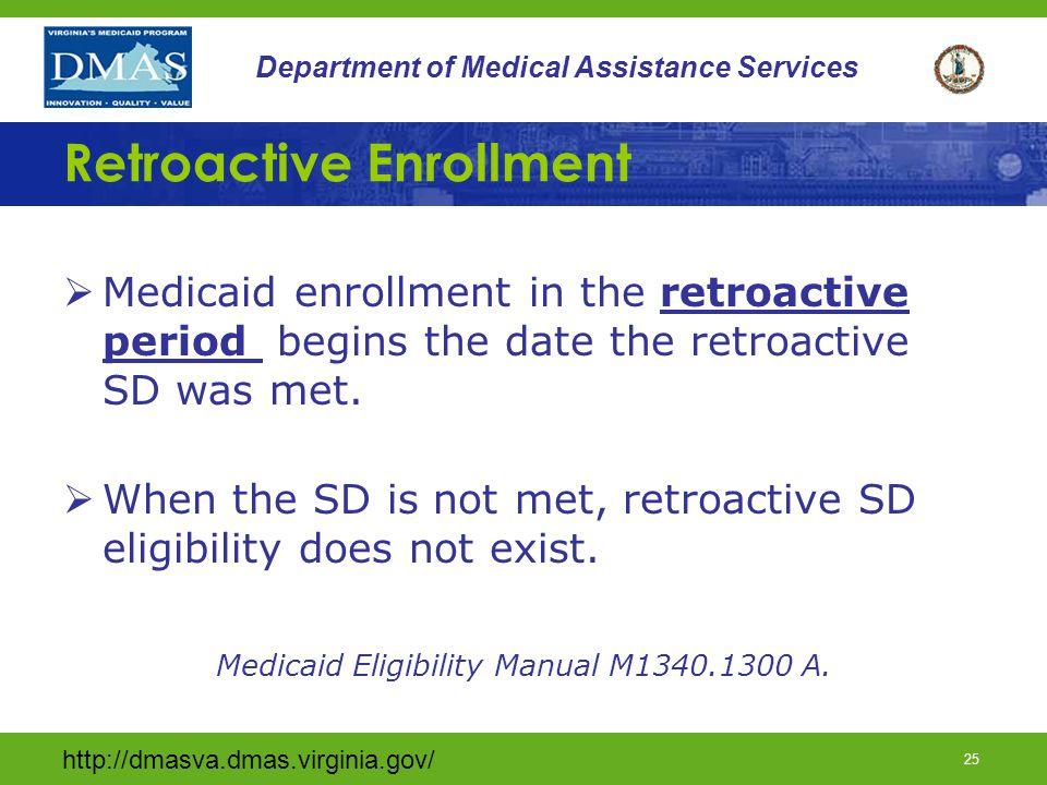 http://dmasva.dmas.virginia.gov/ 25 Department of Medical Assistance Services Retroactive Enrollment  Medicaid enrollment in the retroactive period begins the date the retroactive SD was met.