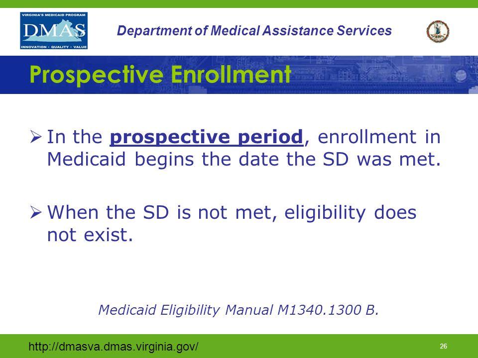 http://dmasva.dmas.virginia.gov/ 26 Department of Medical Assistance Services Prospective Enrollment  In the prospective period, enrollment in Medicaid begins the date the SD was met.