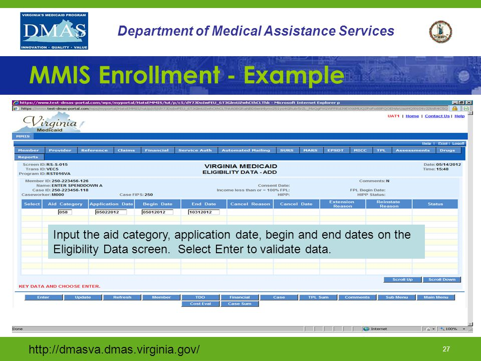 http://dmasva.dmas.virginia.gov/ 27 Department of Medical Assistance Services MMIS Enrollment - Example Input the aid category, application date, begin and end dates on the Eligibility Data screen.