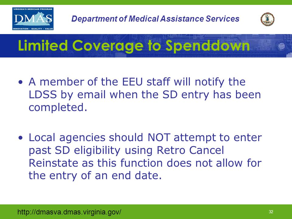 http://dmasva.dmas.virginia.gov/ 32 Department of Medical Assistance Services Limited Coverage to Spenddown A member of the EEU staff will notify the LDSS by email when the SD entry has been completed.