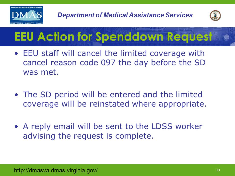 http://dmasva.dmas.virginia.gov/ 33 Department of Medical Assistance Services EEU Action for Spenddown Request EEU staff will cancel the limited coverage with cancel reason code 097 the day before the SD was met.