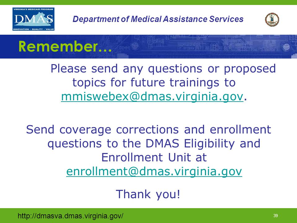 http://dmasva.dmas.virginia.gov/ 39 Department of Medical Assistance Services Remember… Please send any questions or proposed topics for future trainings to mmiswebex@dmas.virginia.gov.
